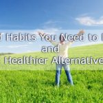 15 Bad Habits You Need to Break and 15 Healthier Alternatives