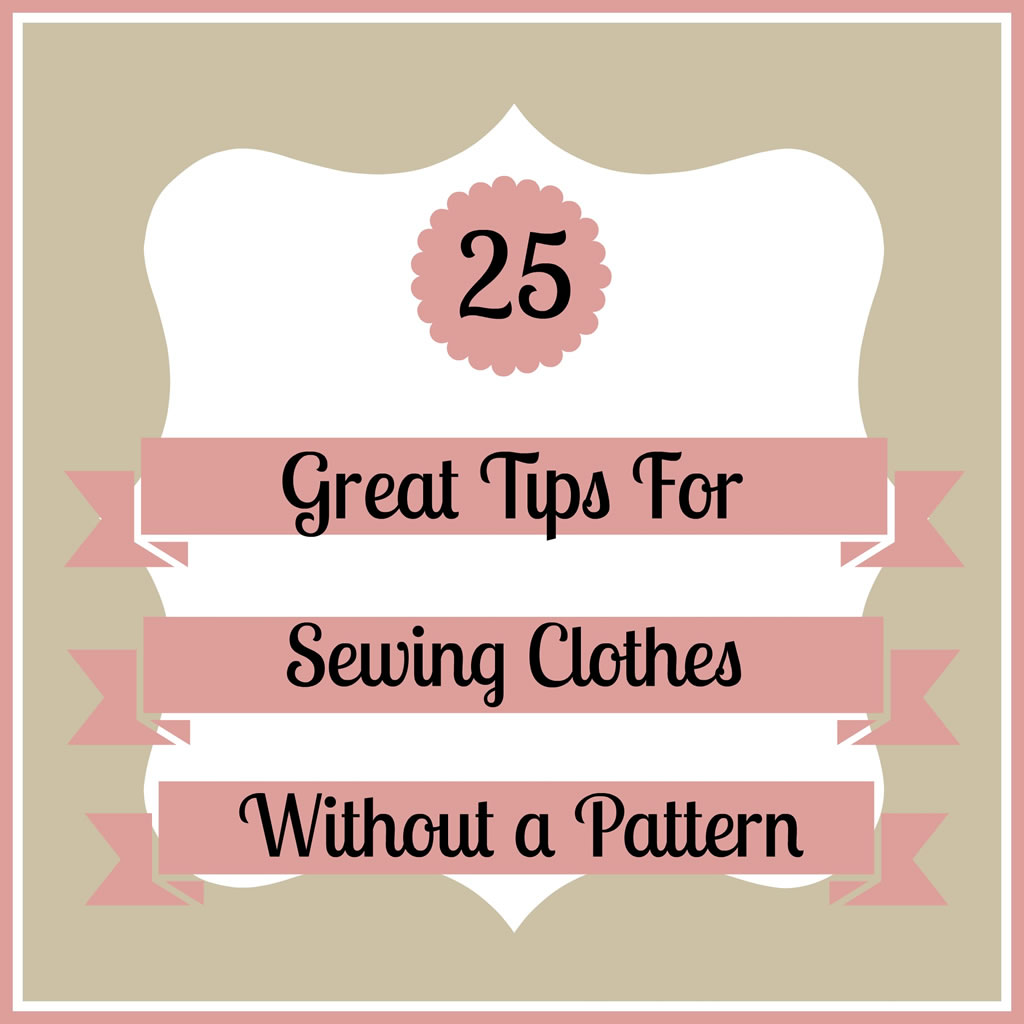 25 Great Tips for Sewing Clothes Without a Pattern -