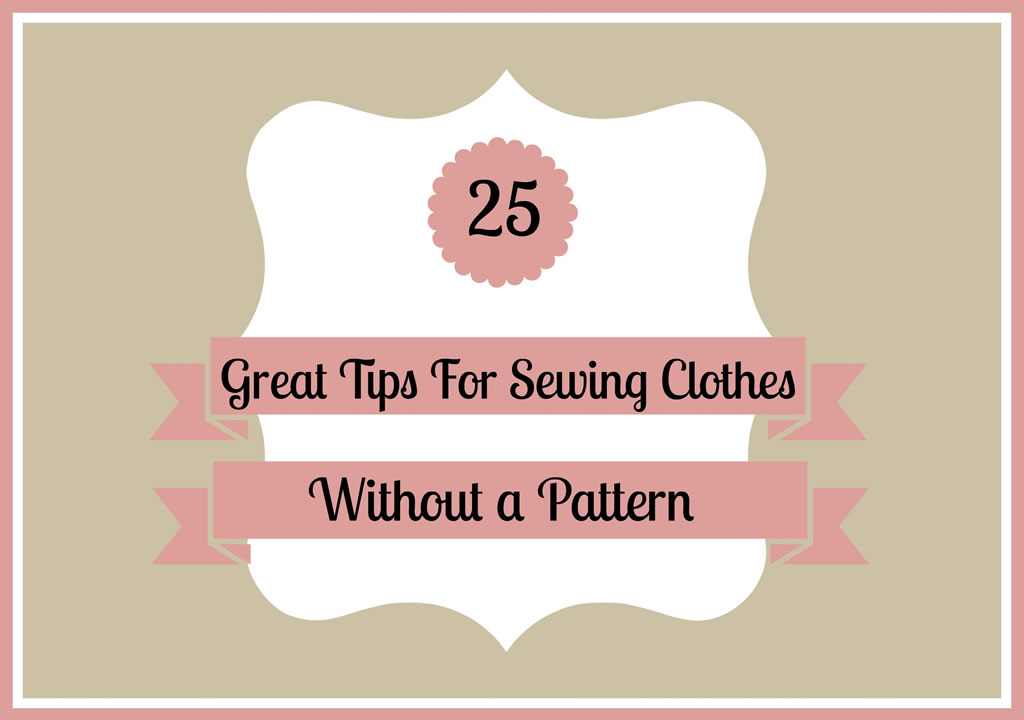 25 Great Tips for Sewing Clothes Without a Pattern