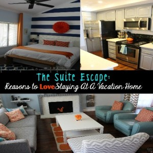 The Suite Escape: Reasons To LOVE Staying At A Vacation Home