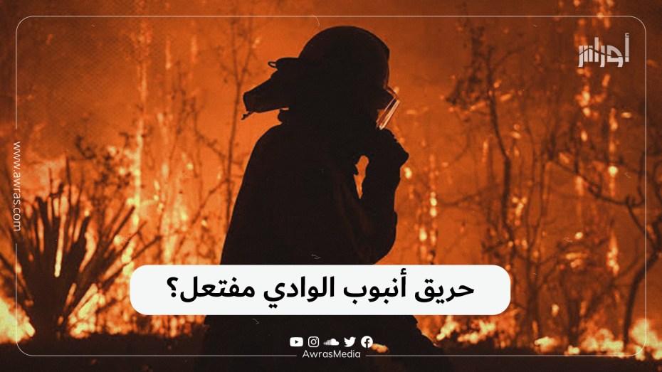 حريق أنبوب الوادي مفتعل؟