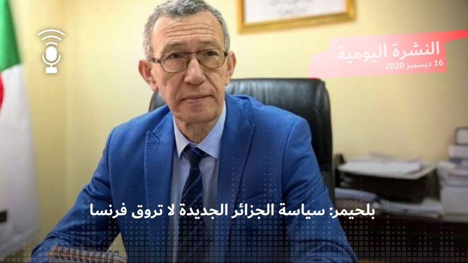 النشرة اليومية: بلحيمر: سياسة الجزائر الجديدة لا تروق فرنسا