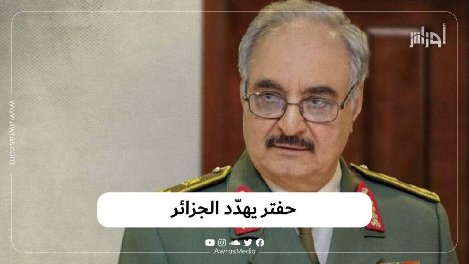 حفتر يهدّد الجزائر