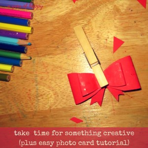 Take a Little Time for Something Meaningful and Creative (Plus Easy Photo Card Tutorial)