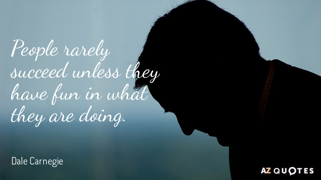 Quote of the Day   A Z Quotes Dale Carnegie quote  People rarely succeed unless they have fun in what  they are doing