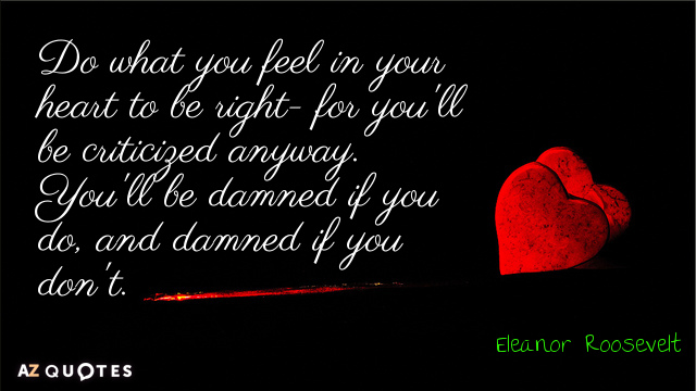 Eleanor Roosevelt quote: Do what you feel in your heart to be right - for you'll...