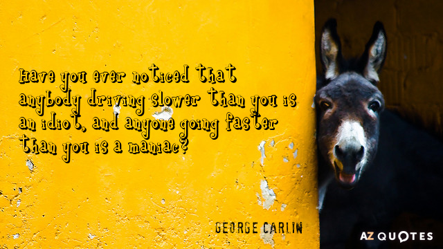 100 Funny Quotes That Will Make You Laugh  Instantly    AZ Quotes George Carlin quote  Have you ever noticed that anybody driving slower than  you is an