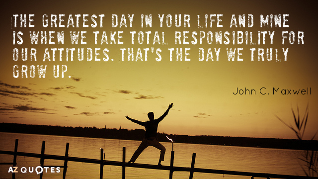 John C. Maxwell quote: The greatest day in your life and mine is when we take...