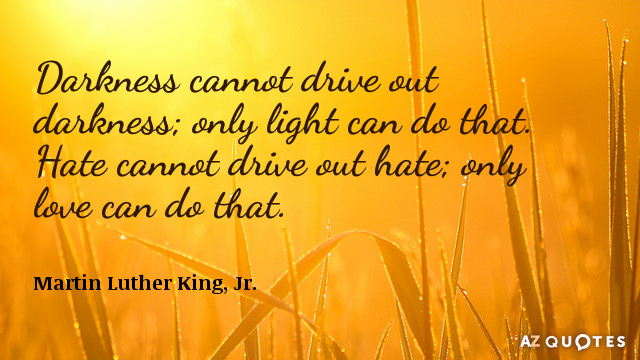 Martin Luther King, Jr. quote: Darkness cannot drive out darkness; only light can do that. Hate...