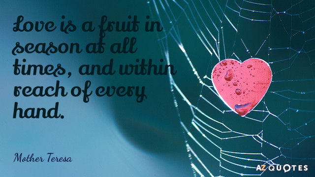 Mother Teresa quote: Love is a fruit in season at all times, and within reach of...