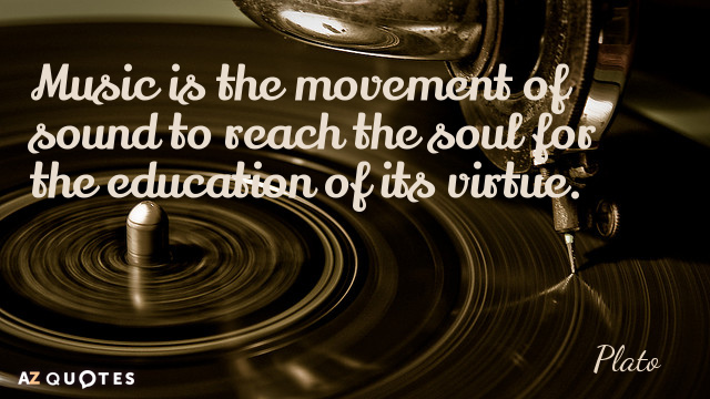 Image result for Music is the movement of sound to reach the soul for the education of its virtue. Plato
