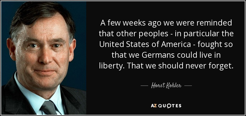 A few weeks ago we were reminded that other peoples - in particular the United States of America - fought so that we Germans could live in liberty. That we should never forget. - Horst Kohler