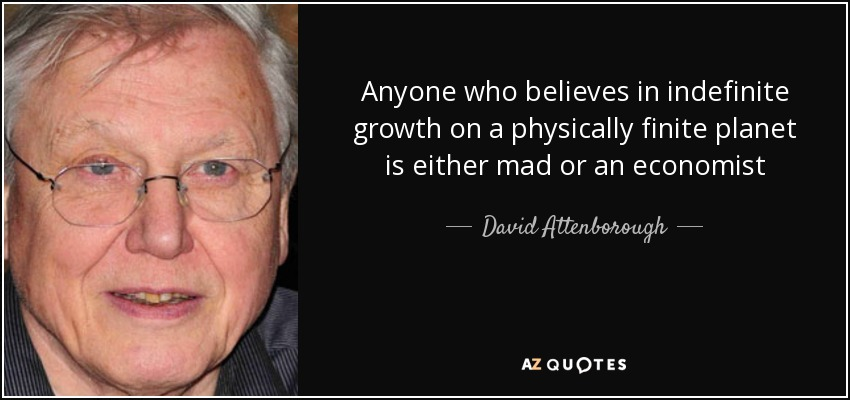 Anyone who believes in indefinite growth on a physically finite planet is either mad or an economist - David Attenborough