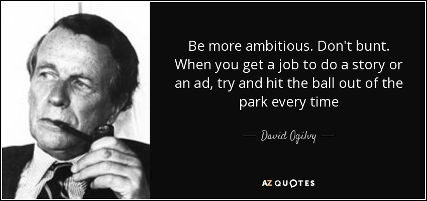 Be more ambitious. Don't bunt. When you get a job to do a story or an ad, try and hit the ball out of the park every time - David Ogilvy