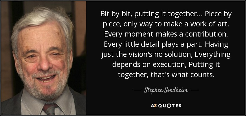 Bit by bit, putting it together... Piece by piece, only way to make a work of art. Every moment makes a contribution, Every little detail plays a part. Having just the vision's no solution, Everything depends on execution, Putting it together, that's what counts. - Stephen Sondheim