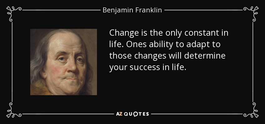 Benjamin Franklin quote: Change is the only constant in life. Ones ...