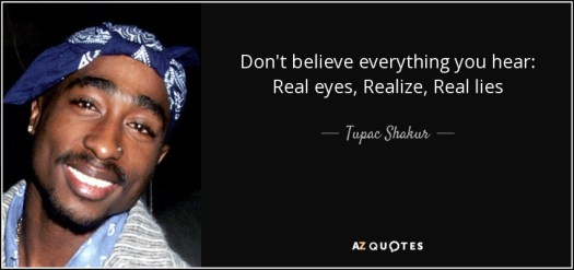 Don't believe everything you hear: Real eyes, Realize, Real lies - Tupac Shakur