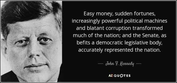 Easy money, sudden fortunes, increasingly powerful political machines and blatant corruption transformed much of the nation; and the Senate, as befits a democratic legislative body, accurately represented the nation. - John F. Kennedy