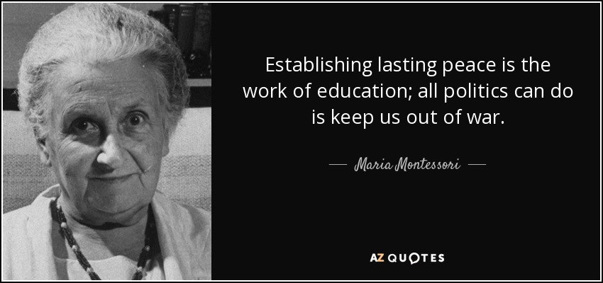 Establishing lasting peace is the work of education; all politics can do is keep us out of war. - Maria Montessori