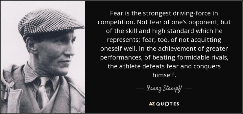 Fear is the strongest driving-force in competition. Not fear of one's opponent, but of the skill and high standard which he represents; fear, too, of not acquitting oneself well. In the achievement of greater performances, of beating formidable rivals, the athlete defeats fear and conquers himself. - Franz Stampfl