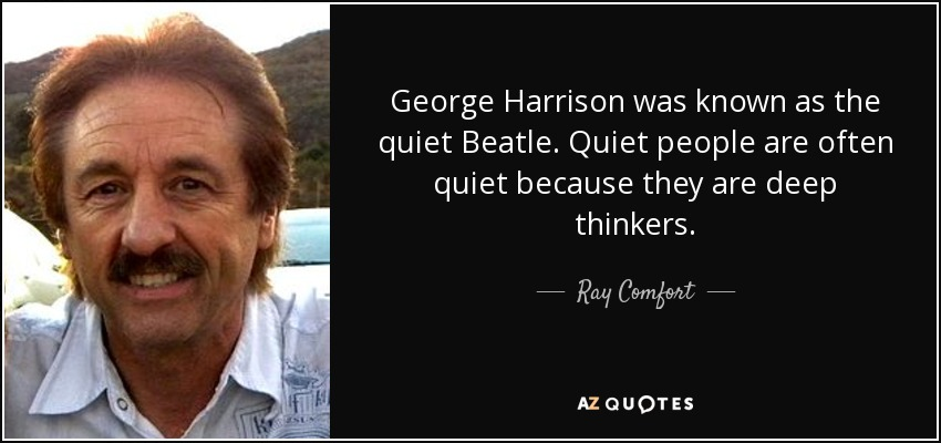 George Harrison was known as the quiet Beatle. Quiet people are often quiet because they are deep thinkers. - Ray Comfort