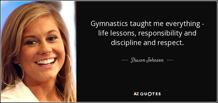 Gymnastics taught me everything - life lessons, responsibility and discipline and respect. - Shawn Johnson