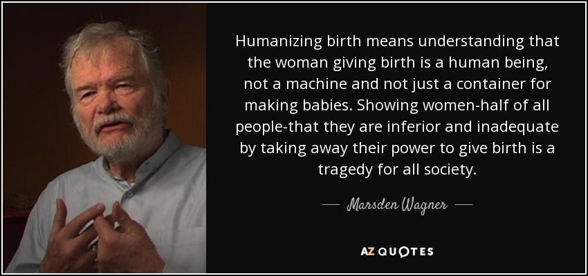 Humanizing birth means understanding that the woman giving birth is a human being, not a machine and not just a container for making babies. Showing women-half of all people-that they are inferior and inadequate by taking away their power to give birth is a tragedy for all society. - Marsden Wagner