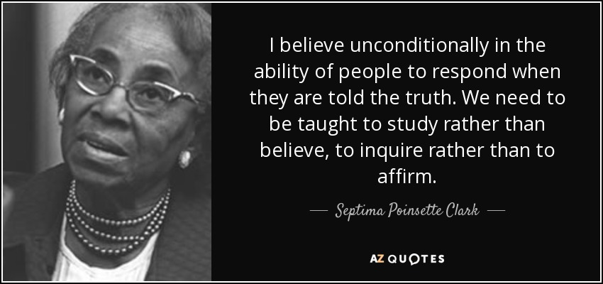 I believe unconditionally in the ability of people to respond when they are told the truth. We need to be taught to study rather than believe, to inquire rather than to affirm. - Septima Poinsette Clark