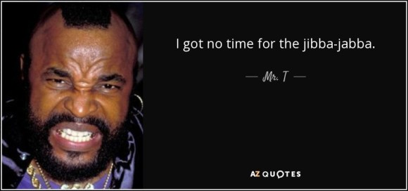 I got no time for the jibba-jabba. - Mr. T