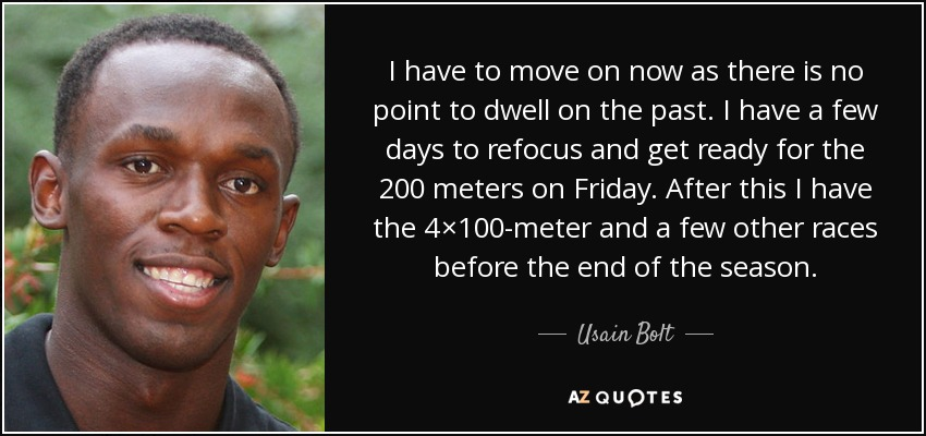I have to move on now as there is no point to dwell on the past. I have a few days to refocus and get ready for the 200 meters on Friday. After this I have the 4×100-meter and a few other races before the end of the season. - Usain Bolt