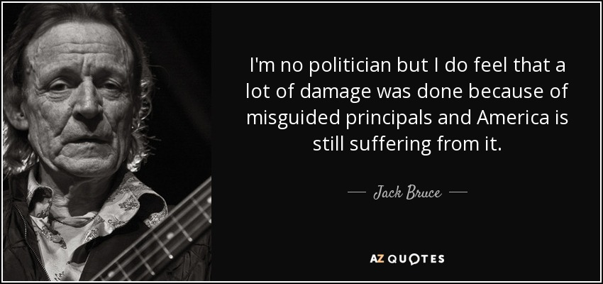 I'm no politician but I do feel that a lot of damage was done because of misguided principals and America is still suffering from it. - Jack Bruce