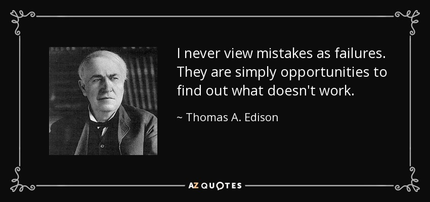 I never view mistakes as failures. They are simply opportunities to find out what doesn't work. - Thomas A. Edison