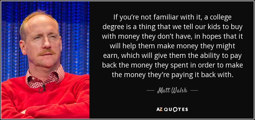 If you're not familiar with it, a college degree is a thing that we tell our kids to buy with money they don't have, in hopes that it will help them make money they might earn, which will give them the ability to pay back the money they spent in order to make the money they're paying it back with. - Matt Walsh