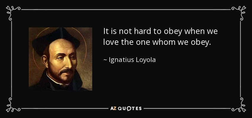It is not hard to obey when we love the one whom we obey. - Ignatius of Loyola