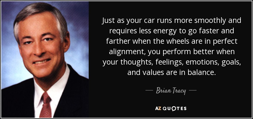 "Image result for ""Just as your car runs more smoothly and requires less energy to go faster and farther when the wheels are in perfect alignment, you perform better when your thoughts, feelings, emotions, goals, and values are in balance.""   ― Brian Tracy"