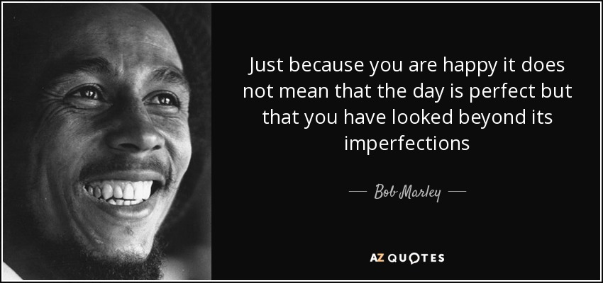 Just because you are happy it does not mean that the day is perfect but that you have looked beyond its imperfections - Bob Marley