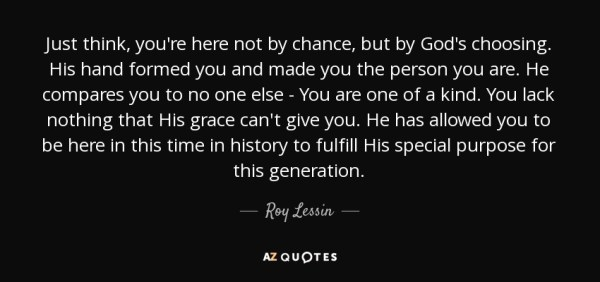 Roy Lessin quote: Just think, you're here not by chance ...