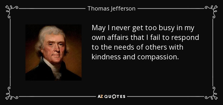https://i1.wp.com/www.azquotes.com/picture-quotes/quote-may-i-never-get-too-busy-in-my-own-affairs-that-i-fail-to-respond-to-the-needs-of-others-thomas-jefferson-55-57-92.jpg
