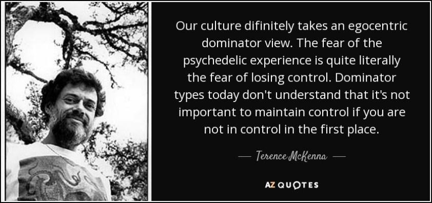 Our culture difinitely takes an egocentric dominator view. The fear of the psychedelic experience is quite literally the fear of losing control. Dominator types today don't understand that it's not important to maintain control if you are not in control in the first place. - Terence McKenna