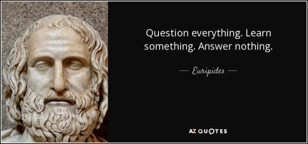 Euripides quote: Question everything. Learn something ...