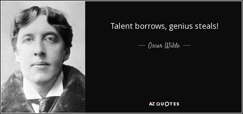 Talent borrows, genius steals! - Oscar Wilde