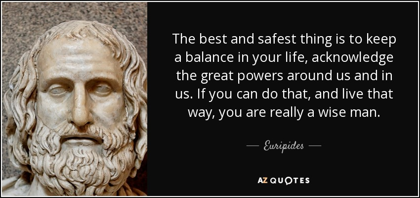 quote-the-best-and-safest-thing-is-to-keep-a-balance-in-your-life-acknowledge-the-great-powers-euripides-9-13-10.jpg (850×400)
