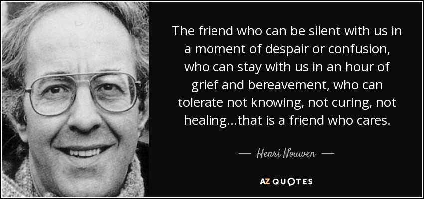 """Image result for """"The friend who can be silent with us in a moment of despair or confusion, who can stay with us in an hour of grief and bereavement, who can tolerate not knowing... not healing, not curing... that is a friend who cares."""""""
