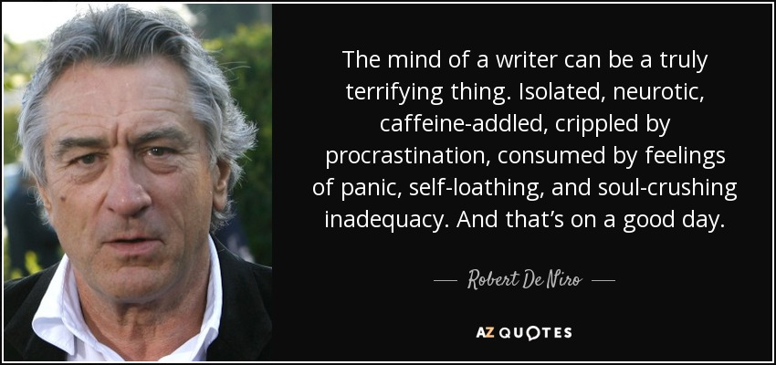 The mind of a writer can be a truly terrifying thing. Isolated, neurotic, caffeine-addled, crippled by procrastination, consumed by feelings of panic, self-loathing, and soul-crushing inadequacy. And that's on a good day. - Robert De Niro