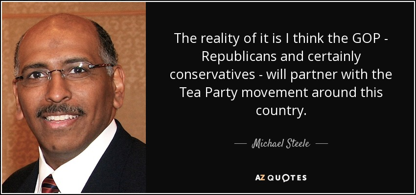 The reality of it is I think the GOP - Republicans and certainly conservatives - will partner with the Tea Party movement around this country. - Michael Steele