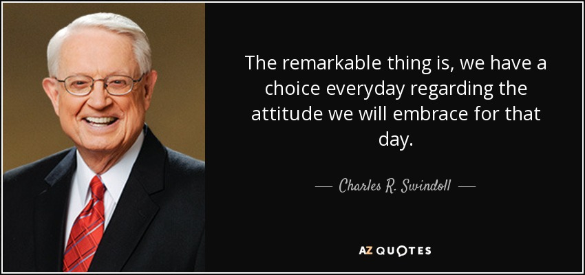 "Image result for ""The remarkable thing is, we have a choice everyday regarding the attitude we will embrace for that day."""