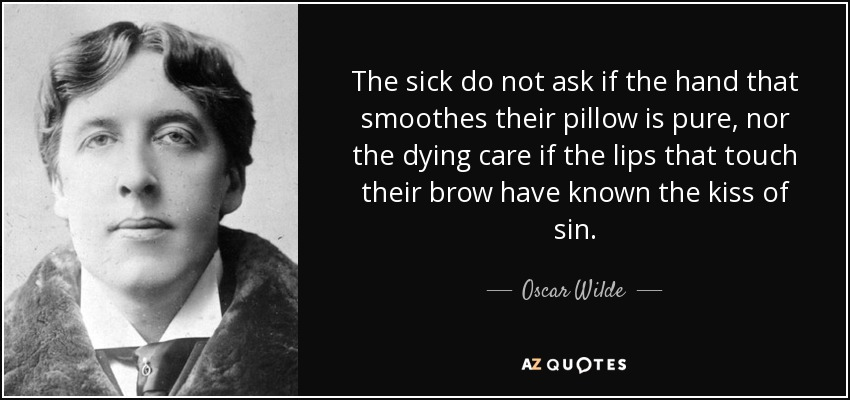 Image result for The sick do not ask if the hand that smooths their pillow is pure, nor the dying care if the lips that touch their brow