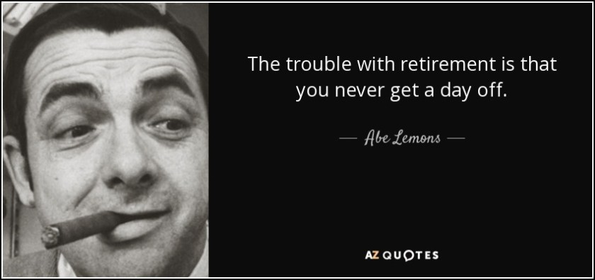 The trouble with retirement is that you never get a day off. - Abe Lemons