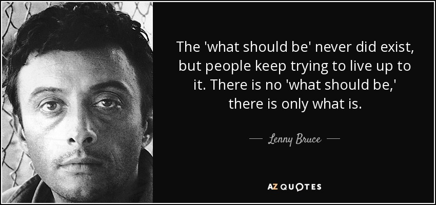 The 'what should be' never did exist, but people keep trying to live up to it. There is no 'what should be,' there is only what is. - Lenny Bruce