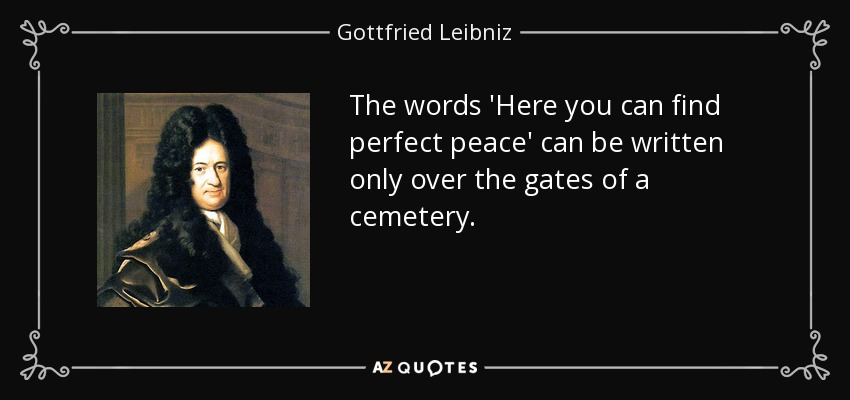 The words 'Here you can find perfect peace' can be written only over the gates of a cemetery. - Gottfried Leibniz